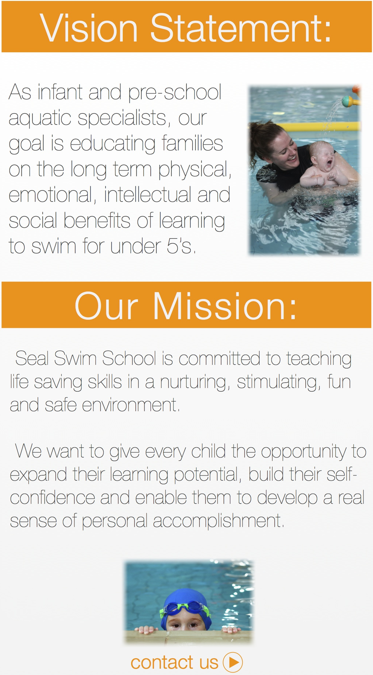As infant and pre-school aquatic specialists, our goal is educating families on the long term physical, emotional, intellectual and social benefits of learning to swim for under 5's.  Seal Swim School is committed to teaching life saving skills in a nurturing, stimulating, fun and safe environment.    We want to give every child the opportunity to expand their learning potential, build their self-confidence and enable them to develop a real sense of personal accomplishment.