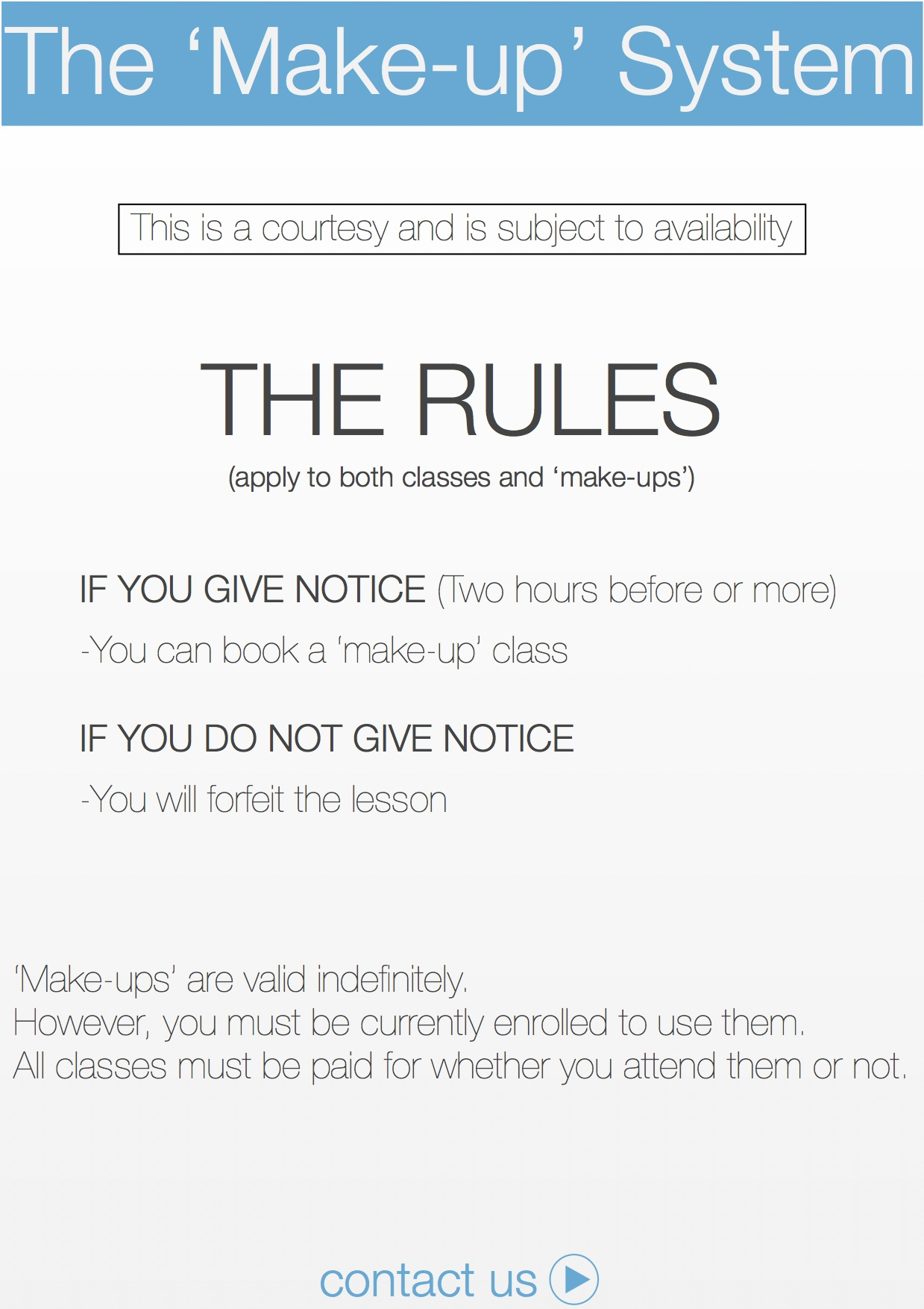 'Make-ups' are valid indefinitely.  However, you must be currently enrolled to use them. All classes must be paid for whether you attend them or not.THE RULES  (apply to both classes and 'make-ups')  IF YOU GIVE NOTICE (Two hours before or more)  -You can book a 'make-up' class  IF YOU DO NOT GIVE NOTICE  -You will forfeit the lesson